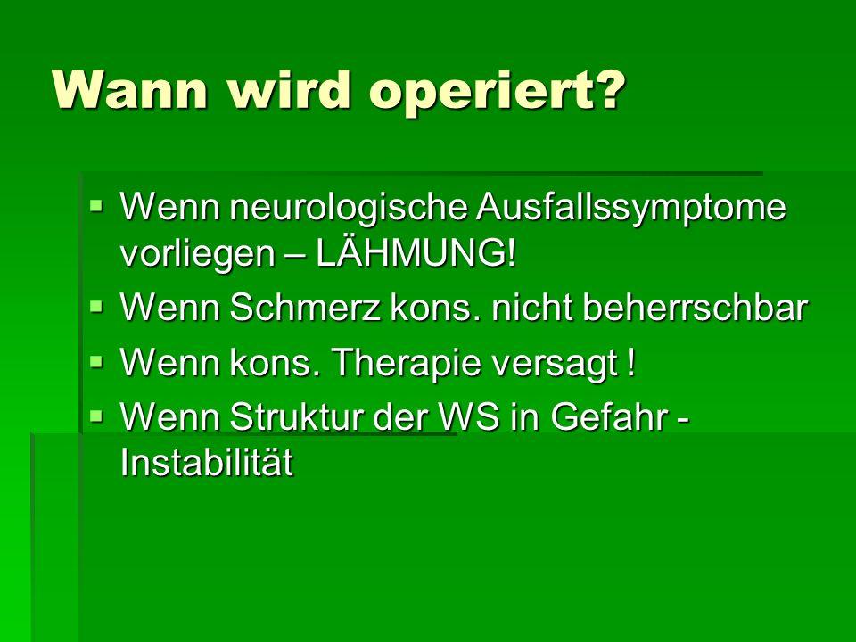 Wann wird operiert Wenn neurologische Ausfallssymptome vorliegen – LÄHMUNG! Wenn Schmerz kons. nicht beherrschbar.