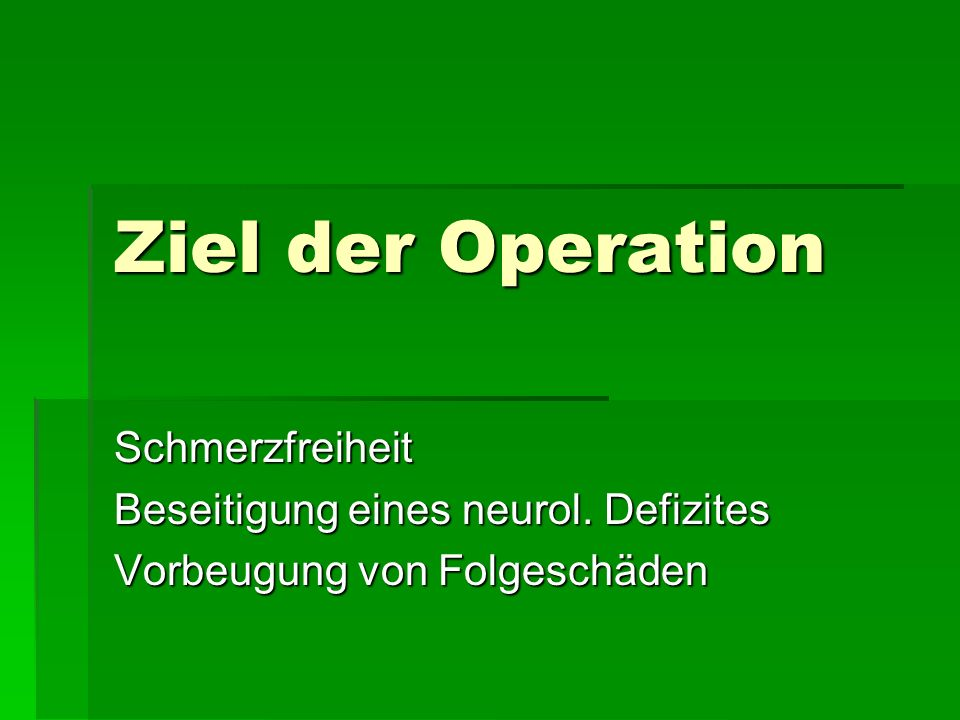 Ziel der Operation Schmerzfreiheit Beseitigung eines neurol. Defizites