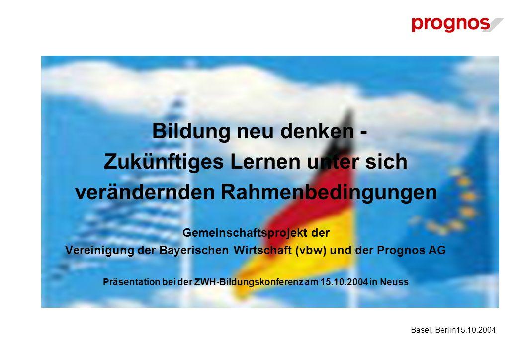 Bildung neu denken - Zukünftiges Lernen unter sich verändernden Rahmenbedingungen Gemeinschaftsprojekt der Vereinigung der Bayerischen Wirtschaft (vbw) und der Prognos AG Präsentation bei der ZWH-Bildungskonferenz am 15.10.2004 in Neuss