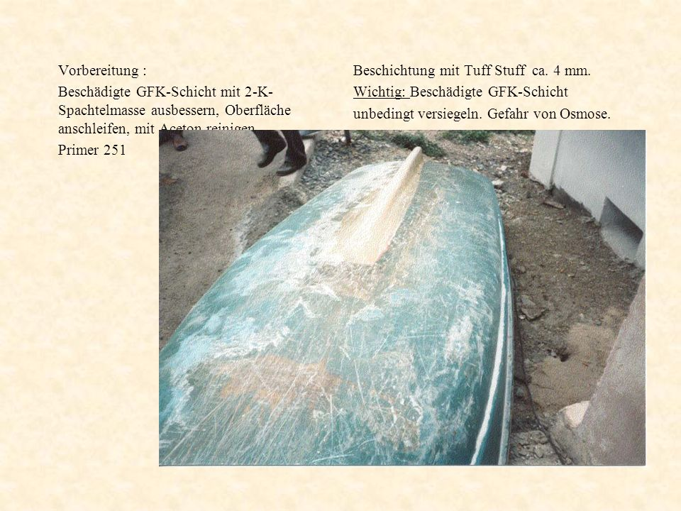 Vorbereitung : Beschädigte GFK-Schicht mit 2-K-Spachtelmasse ausbessern, Oberfläche anschleifen, mit Aceton reinigen.