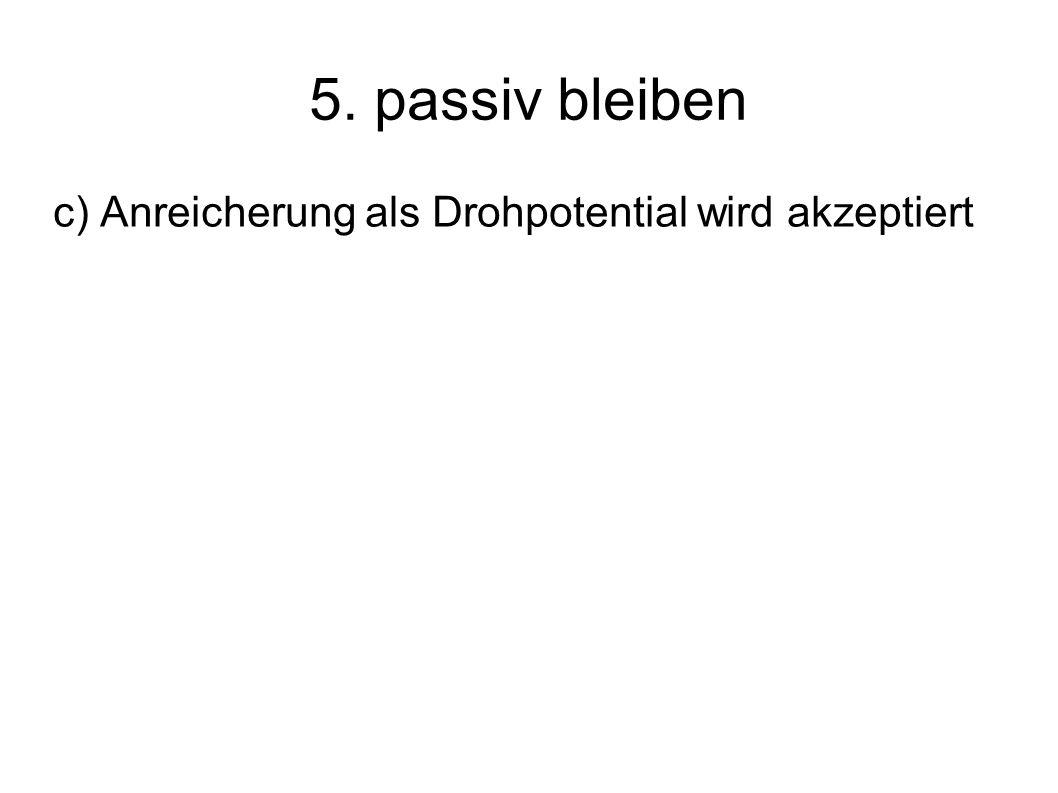 5. passiv bleiben c) Anreicherung als Drohpotential wird akzeptiert