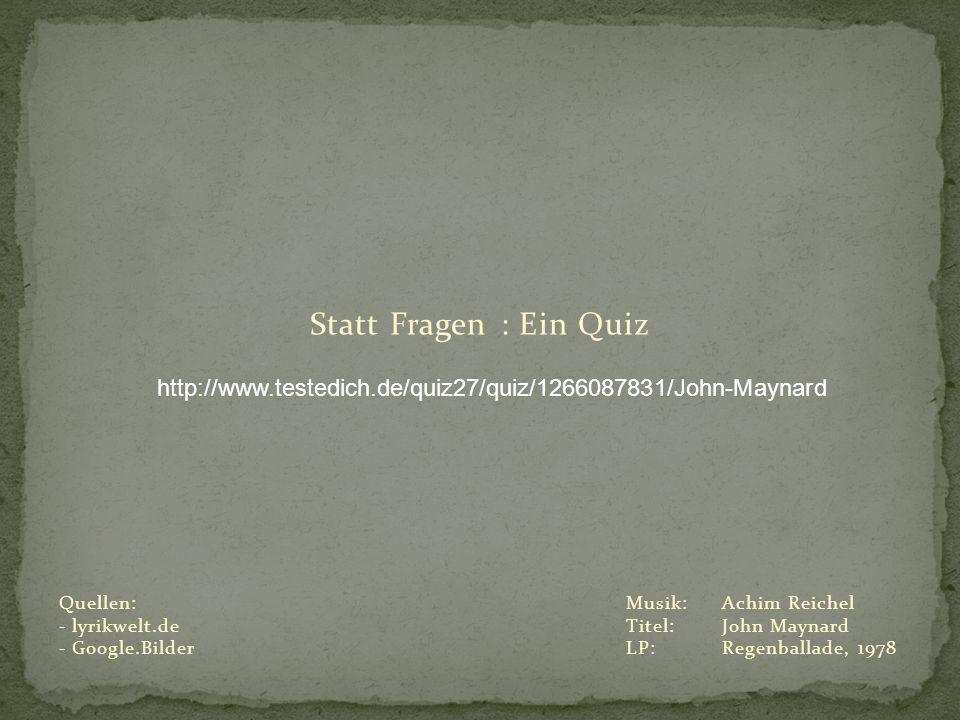 Statt Fragen : Ein Quiz http://www.testedich.de/quiz27/quiz/1266087831/John-Maynard. Quellen: lyrikwelt.de.