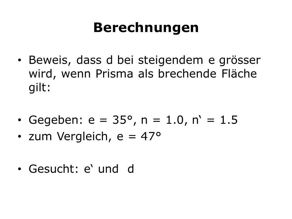 Berechnungen Beweis, dass d bei steigendem e grösser wird, wenn Prisma als brechende Fläche gilt: Gegeben: e = 35°, n = 1.0, n' = 1.5.
