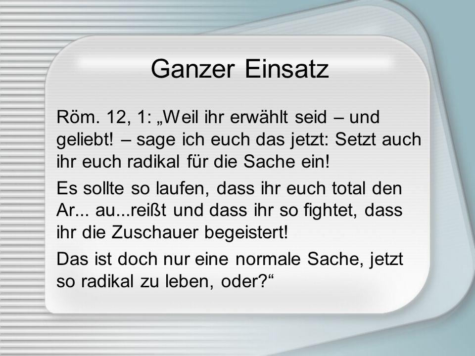 """Ganzer Einsatz Röm. 12, 1: """"Weil ihr erwählt seid – und geliebt! – sage ich euch das jetzt: Setzt auch ihr euch radikal für die Sache ein!"""