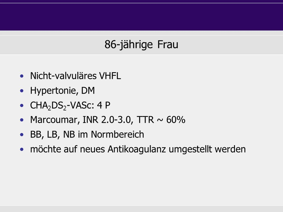 86-jährige Frau Nicht-valvuläres VHFL Hypertonie, DM CHA2DS2-VASc: 4 P