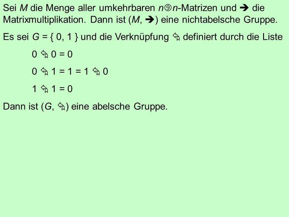 Sei M die Menge aller umkehrbaren nn-Matrizen und  die Matrixmultiplikation. Dann ist (M, ) eine nichtabelsche Gruppe.