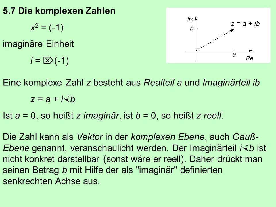 5.7 Die komplexen Zahlen x2 = (-1) imaginäre Einheit. i = (-1) Eine komplexe Zahl z besteht aus Realteil a und Imaginärteil ib.