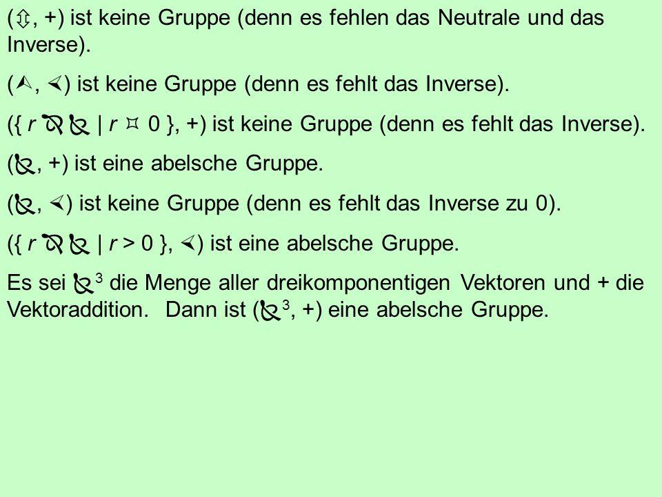 (, +) ist keine Gruppe (denn es fehlen das Neutrale und das Inverse).