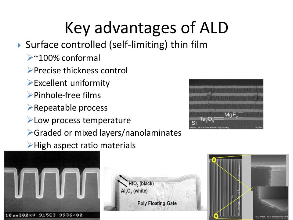 Key advantages of ALD Surface controlled (self-limiting) thin film