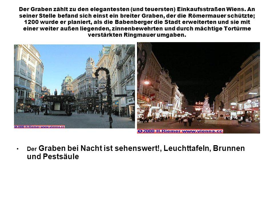 Der Graben zählt zu den elegantesten (und teuersten) Einkaufsstraßen Wiens. An seiner Stelle befand sich einst ein breiter Graben, der die Römermauer schützte; 1200 wurde er planiert, als die Babenberger die Stadt erweiterten und sie mit einer weiter außen liegenden, zinnenbewehrten und durch mächtige Tortürme verstärkten Ringmauer umgaben.