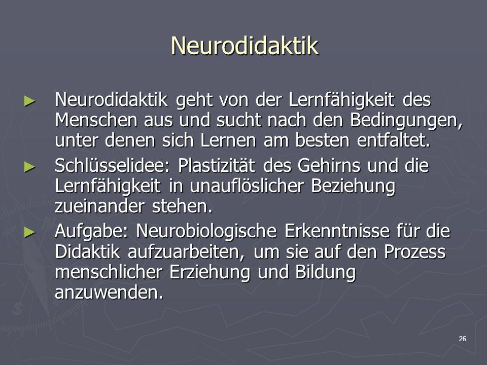 Neurodidaktik Neurodidaktik geht von der Lernfähigkeit des Menschen aus und sucht nach den Bedingungen, unter denen sich Lernen am besten entfaltet.