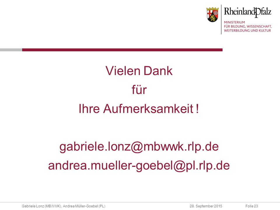 Vielen Dank für Ihre Aufmerksamkeit ! gabriele.lonz@mbwwk.rlp.de andrea.mueller-goebel@pl.rlp.de