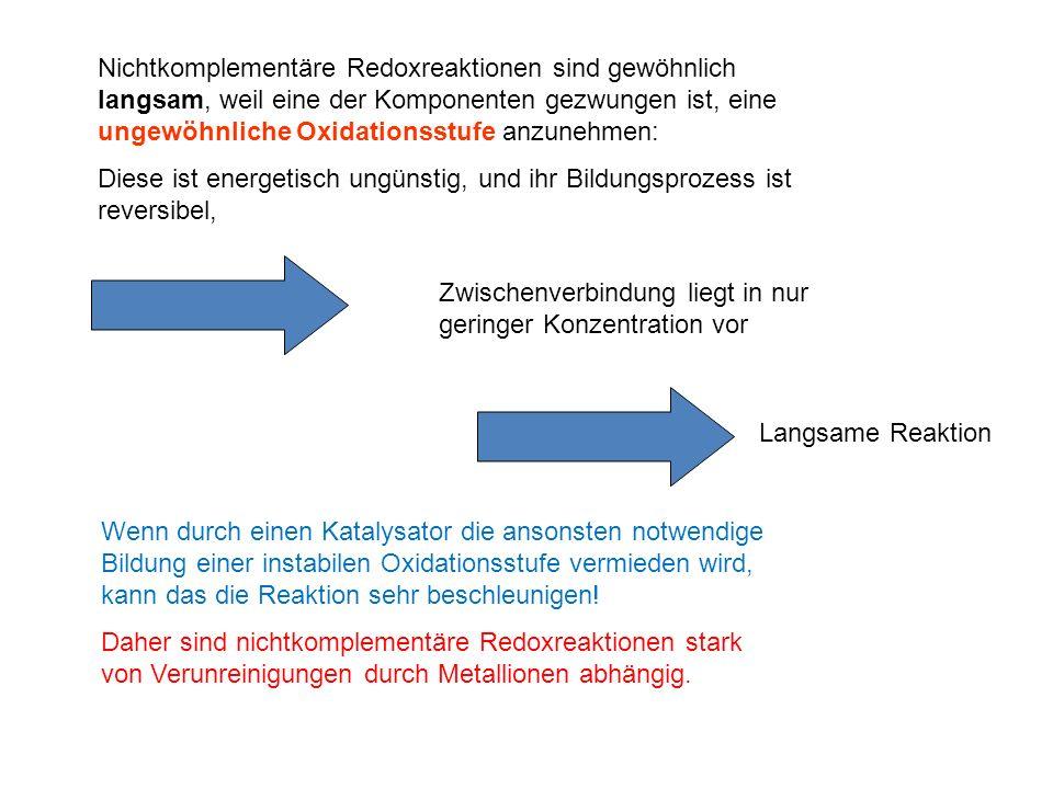 Nichtkomplementäre Redoxreaktionen sind gewöhnlich langsam, weil eine der Komponenten gezwungen ist, eine ungewöhnliche Oxidationsstufe anzunehmen: