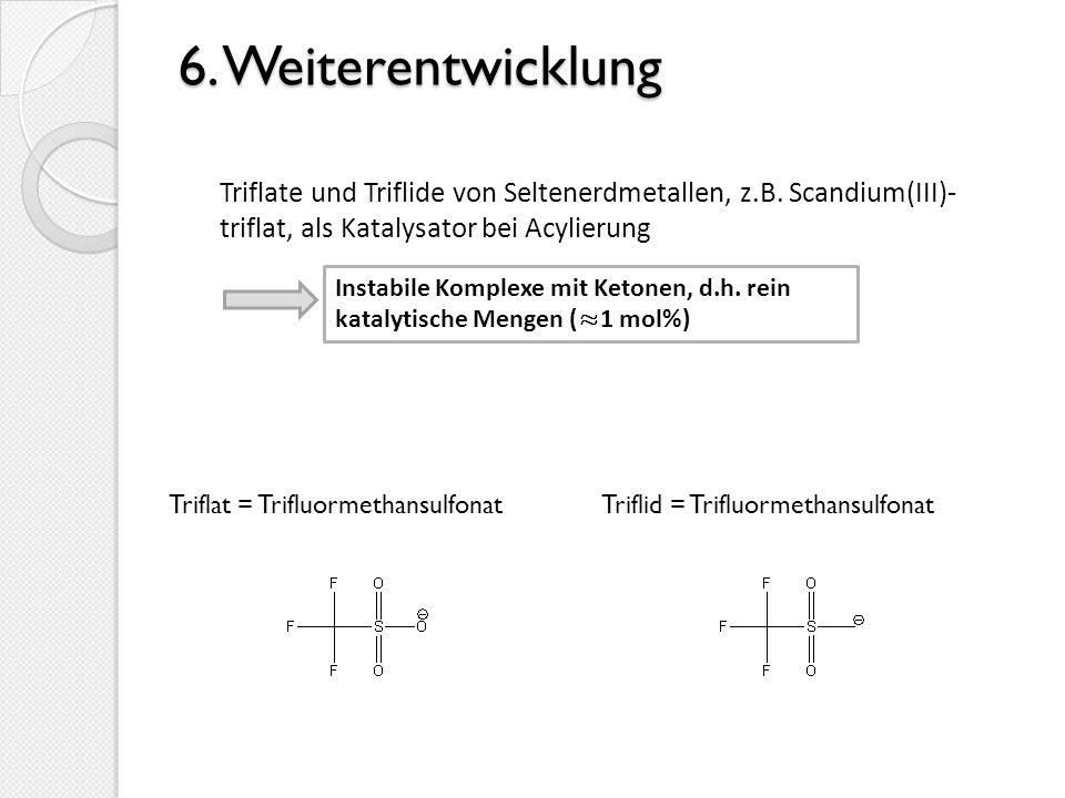 6. Weiterentwicklung Triflate und Triflide von Seltenerdmetallen, z.B. Scandium(III)- triflat, als Katalysator bei Acylierung.