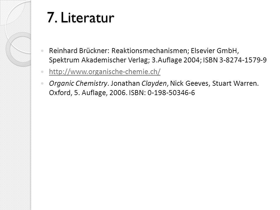7. Literatur Reinhard Brückner: Reaktionsmechanismen; Elsevier GmbH, Spektrum Akademischer Verlag; 3.Auflage 2004; ISBN 3-8274-1579-9.