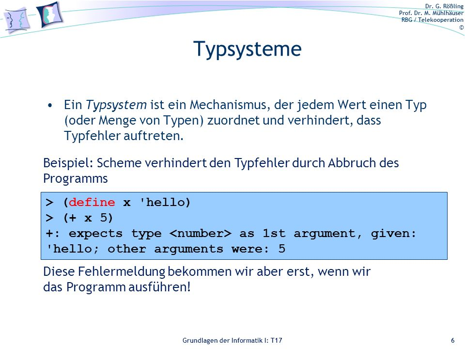 Typsysteme Ein Typsystem ist ein Mechanismus, der jedem Wert einen Typ (oder Menge von Typen) zuordnet und verhindert, dass Typfehler auftreten.
