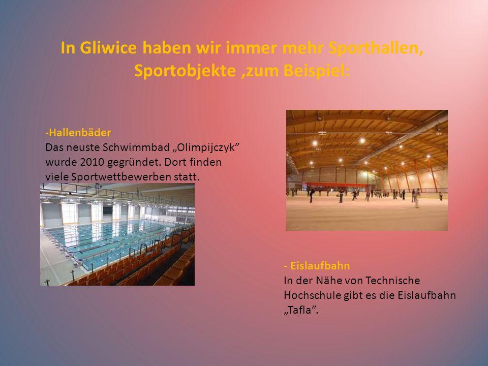 In Gliwice haben wir immer mehr Sporthallen, Sportobjekte ,zum Beispiel: