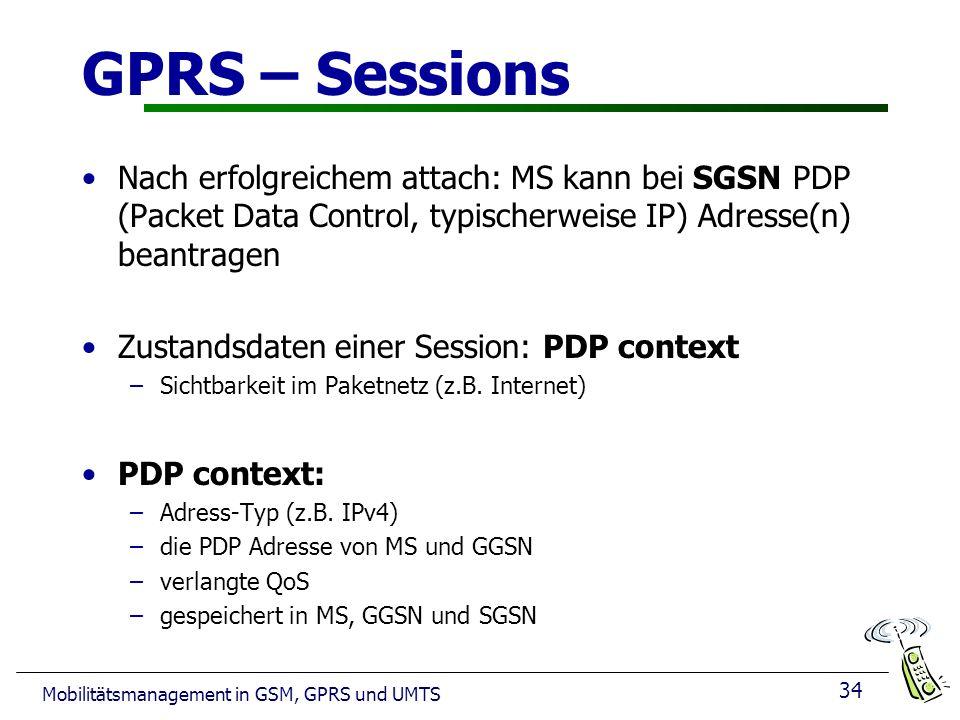 GPRS – Sessions Nach erfolgreichem attach: MS kann bei SGSN PDP (Packet Data Control, typischerweise IP) Adresse(n) beantragen.
