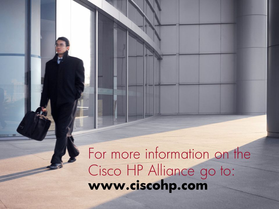 For more information on the Cisco HP Alliance go to: www.ciscohp.com