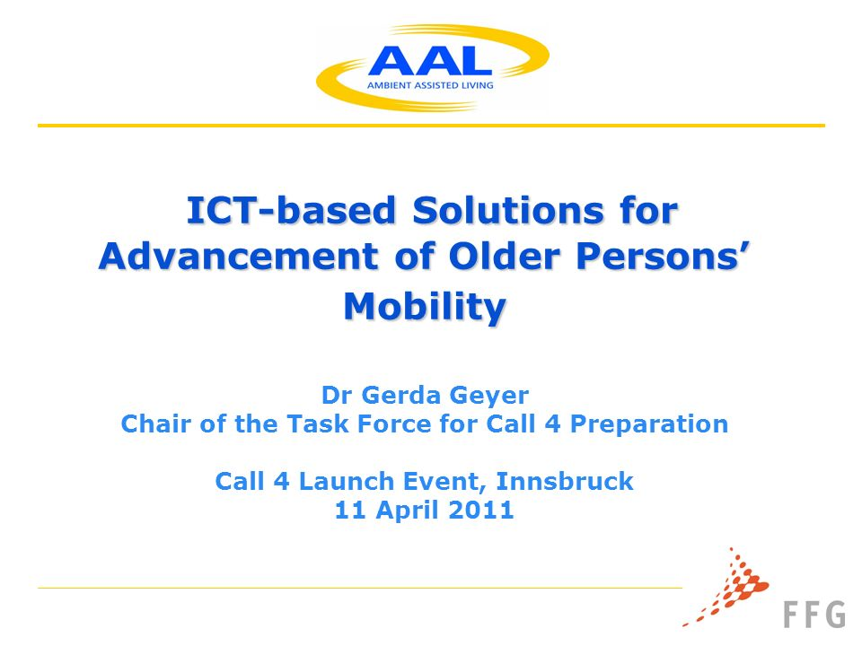 ICT-based Solutions for Advancement of Older Persons' Mobility Dr Gerda Geyer Chair of the Task Force for Call 4 Preparation Call 4 Launch Event, Innsbruck 11 April 2011