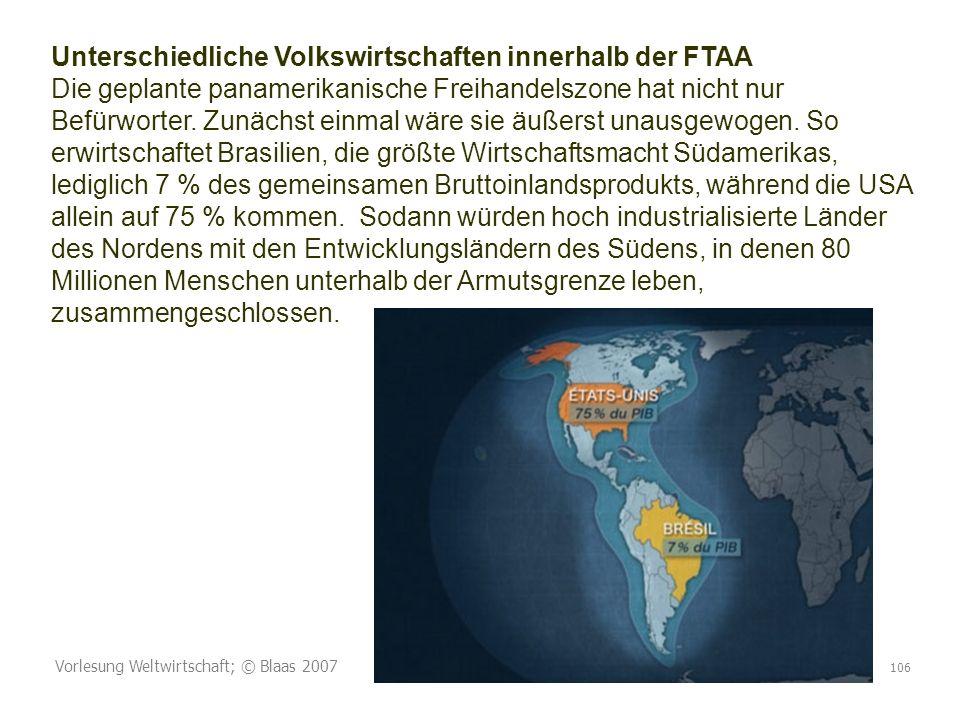 Unterschiedliche Volkswirtschaften innerhalb der FTAA Die geplante panamerikanische Freihandelszone hat nicht nur Befürworter. Zunächst einmal wäre sie äußerst unausgewogen. So erwirtschaftet Brasilien, die größte Wirtschaftsmacht Südamerikas, lediglich 7 % des gemeinsamen Bruttoinlandsprodukts, während die USA allein auf 75 % kommen. Sodann würden hoch industrialisierte Länder des Nordens mit den Entwicklungsländern des Südens, in denen 80 Millionen Menschen unterhalb der Armutsgrenze leben, zusammengeschlossen.