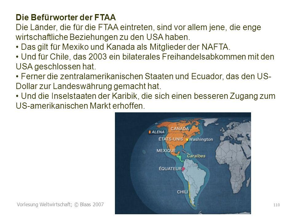 Die Befürworter der FTAA Die Länder, die für die FTAA eintreten, sind vor allem jene, die enge wirtschaftliche Beziehungen zu den USA haben. • Das gilt für Mexiko und Kanada als Mitglieder der NAFTA. • Und für Chile, das 2003 ein bilaterales Freihandelsabkommen mit den USA geschlossen hat. • Ferner die zentralamerikanischen Staaten und Ecuador, das den US-Dollar zur Landeswährung gemacht hat. • Und die Inselstaaten der Karibik, die sich einen besseren Zugang zum US-amerikanischen Markt erhoffen.