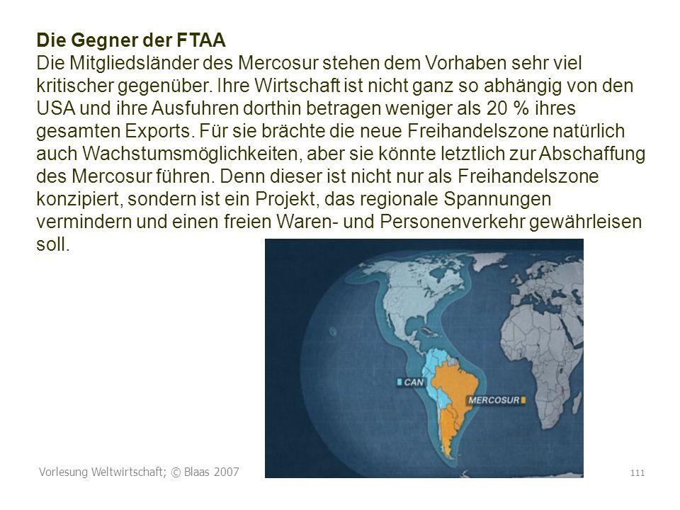 Die Gegner der FTAA Die Mitgliedsländer des Mercosur stehen dem Vorhaben sehr viel kritischer gegenüber. Ihre Wirtschaft ist nicht ganz so abhängig von den USA und ihre Ausfuhren dorthin betragen weniger als 20 % ihres gesamten Exports. Für sie brächte die neue Freihandelszone natürlich auch Wachstumsmöglichkeiten, aber sie könnte letztlich zur Abschaffung des Mercosur führen. Denn dieser ist nicht nur als Freihandelszone konzipiert, sondern ist ein Projekt, das regionale Spannungen vermindern und einen freien Waren- und Personenverkehr gewährleisen soll.