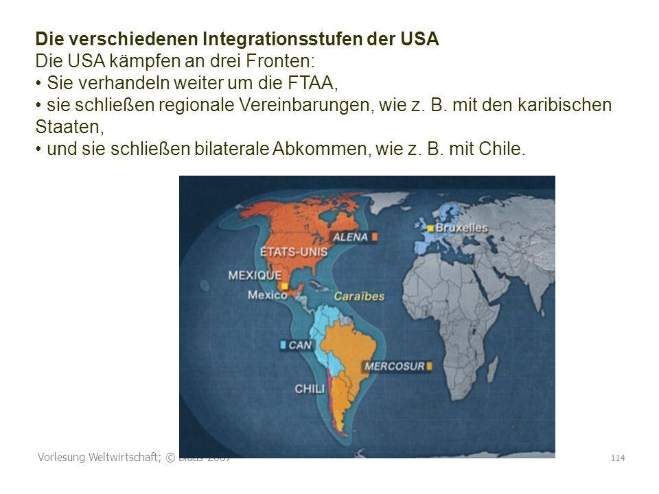 Die verschiedenen Integrationsstufen der USA Die USA kämpfen an drei Fronten: • Sie verhandeln weiter um die FTAA, • sie schließen regionale Vereinbarungen, wie z. B. mit den karibischen Staaten, • und sie schließen bilaterale Abkommen, wie z. B. mit Chile.