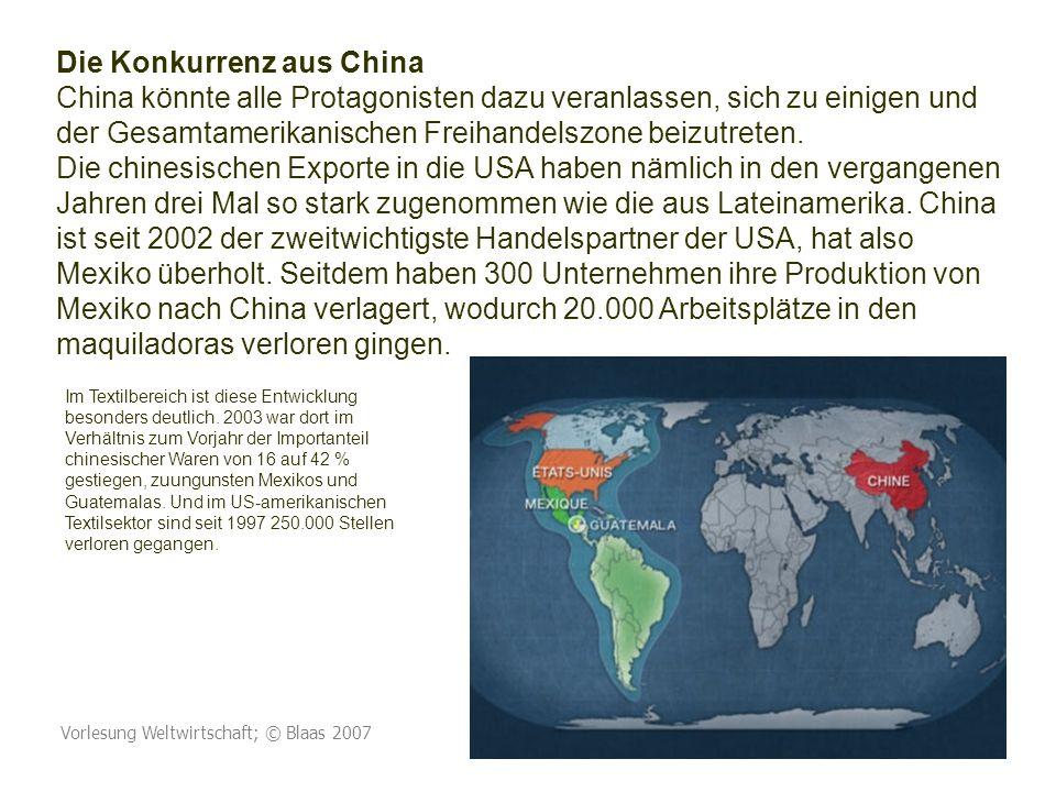 Die Konkurrenz aus China China könnte alle Protagonisten dazu veranlassen, sich zu einigen und der Gesamtamerikanischen Freihandelszone beizutreten. Die chinesischen Exporte in die USA haben nämlich in den vergangenen Jahren drei Mal so stark zugenommen wie die aus Lateinamerika. China ist seit 2002 der zweitwichtigste Handelspartner der USA, hat also Mexiko überholt. Seitdem haben 300 Unternehmen ihre Produktion von Mexiko nach China verlagert, wodurch 20.000 Arbeitsplätze in den maquiladoras verloren gingen.