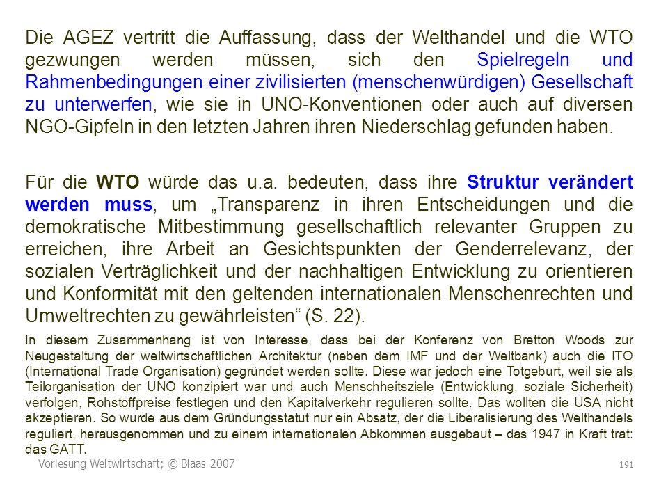 Die AGEZ vertritt die Auffassung, dass der Welthandel und die WTO gezwungen werden müssen, sich den Spielregeln und Rahmenbedingungen einer zivilisierten (menschenwürdigen) Gesellschaft zu unterwerfen, wie sie in UNO-Konventionen oder auch auf diversen NGO-Gipfeln in den letzten Jahren ihren Niederschlag gefunden haben.