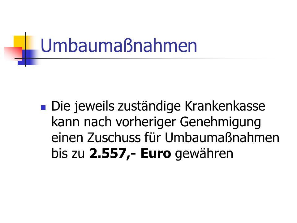 Umbaumaßnahmen Die jeweils zuständige Krankenkasse kann nach vorheriger Genehmigung einen Zuschuss für Umbaumaßnahmen bis zu 2.557,- Euro gewähren.