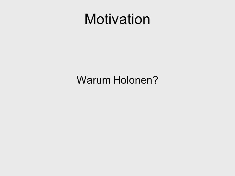 Motivation Warum Holonen