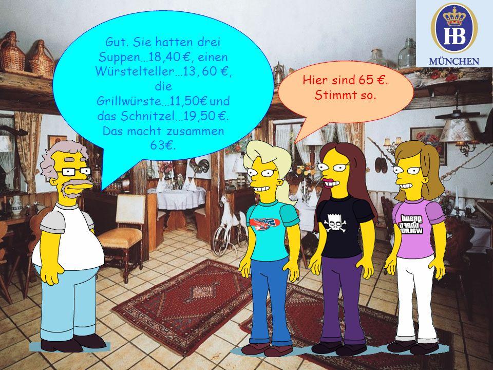 Gut. Sie hatten drei Suppen…18,40 €, einen Würstelteller…13, 60 €, die Grillwürste…11,50€ und das Schnitzel…19,50 €. Das macht zusammen 63€.