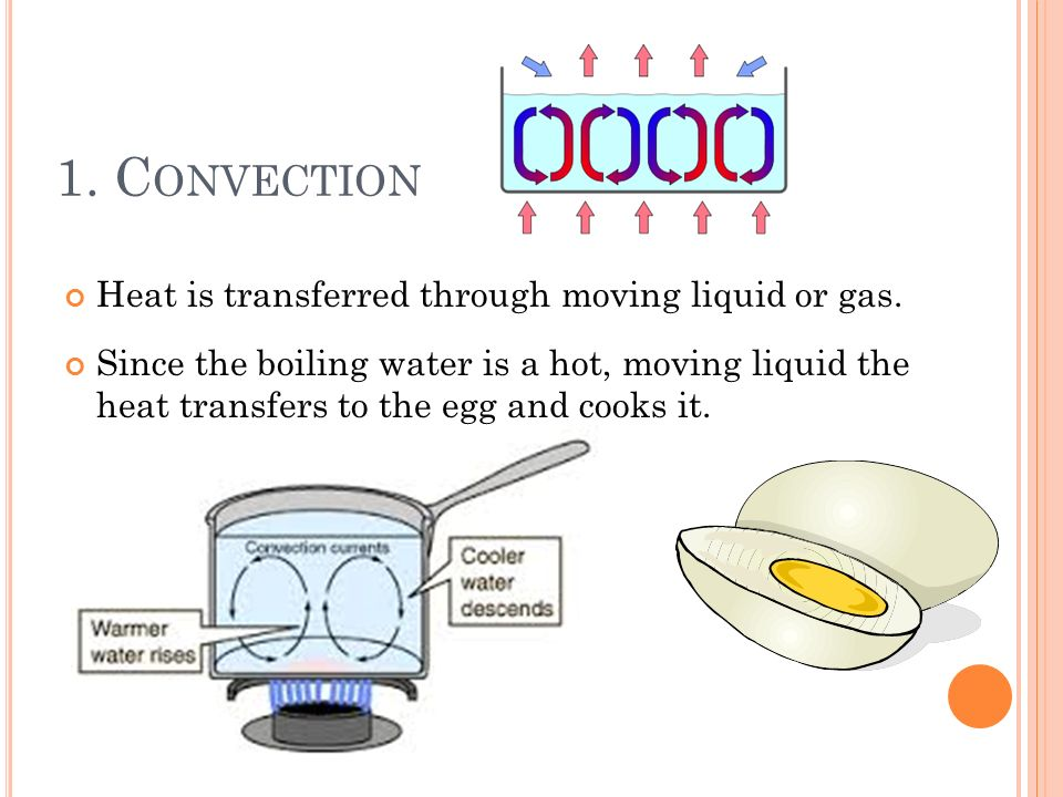 1. Convection Heat is transferred through moving liquid or gas.