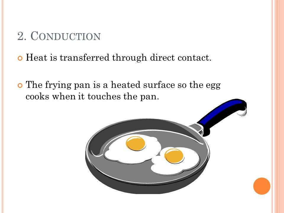 2. Conduction Heat is transferred through direct contact.