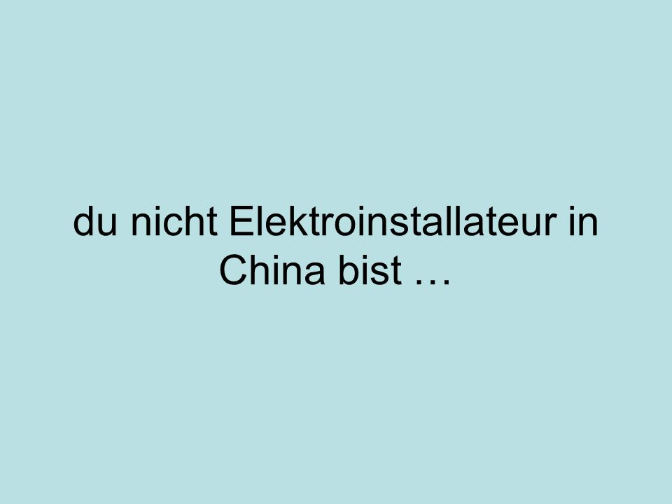 du nicht Elektroinstallateur in China bist …