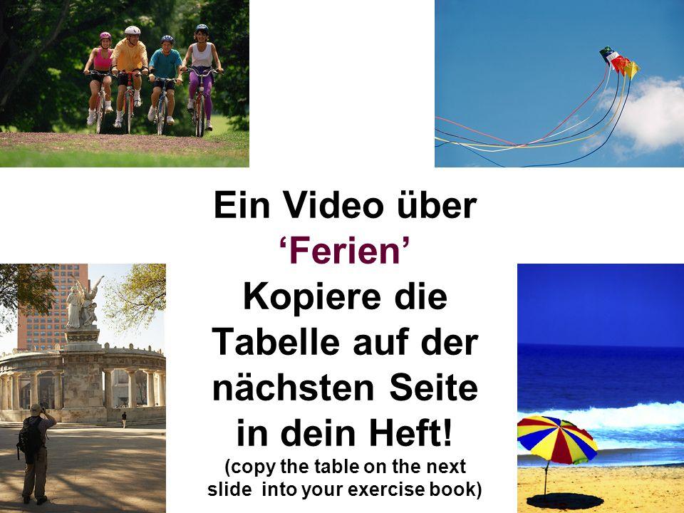 Ein Video über 'Ferien' Kopiere die Tabelle auf der nächsten Seite in dein Heft.