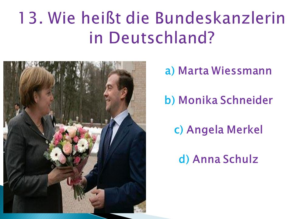 13. Wie heißt die Bundeskanzlerin in Deutschland