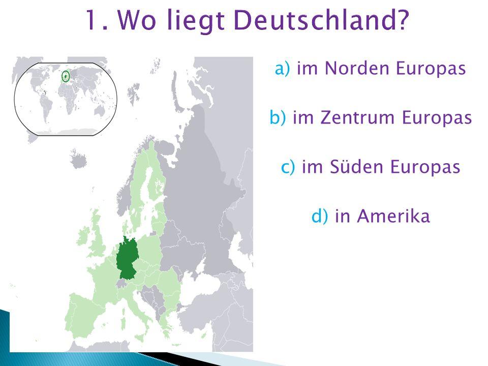 1. Wo liegt Deutschland a) im Norden Europas b) im Zentrum Europas