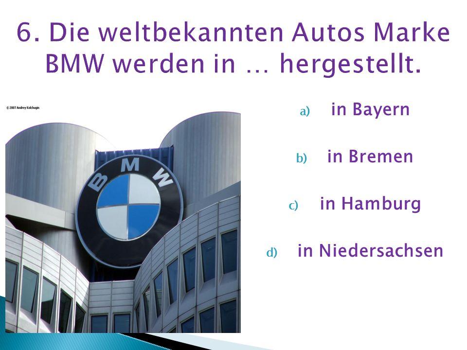 6. Die weltbekannten Autos Marke BMW werden in … hergestellt.