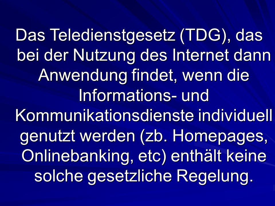 Das Teledienstgesetz (TDG), das bei der Nutzung des Internet dann Anwendung findet, wenn die Informations- und Kommunikationsdienste individuell genutzt werden (zb.