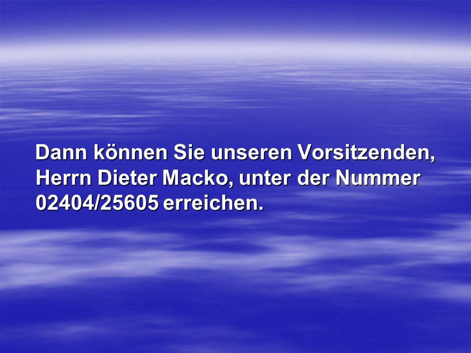 Dann können Sie unseren Vorsitzenden, Herrn Dieter Macko, unter der Nummer 02404/25605 erreichen.