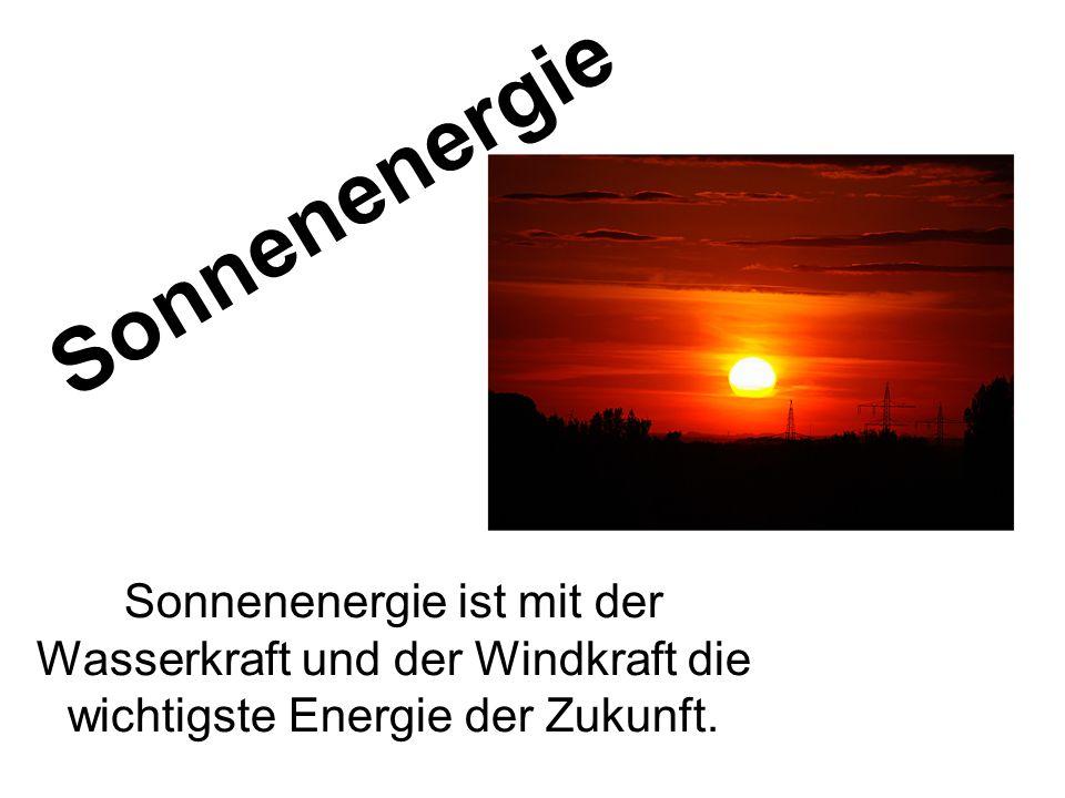 Sonnenenergie Sonnenenergie ist mit der Wasserkraft und der Windkraft die wichtigste Energie der Zukunft.