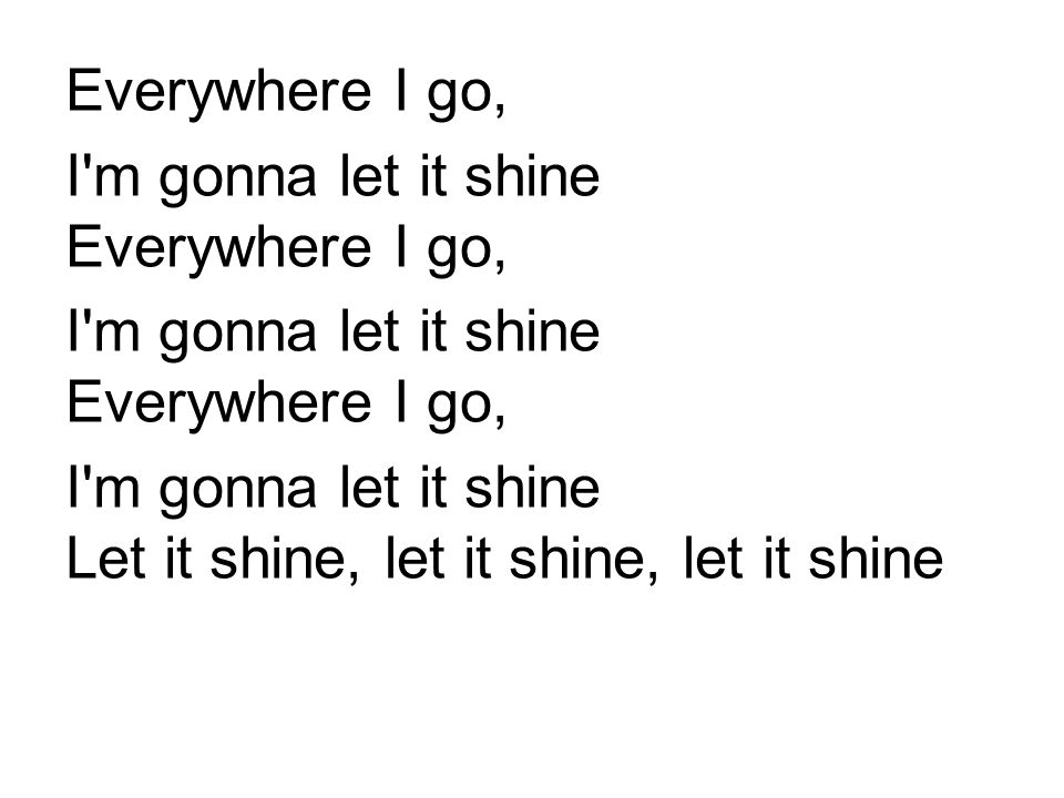 Everywhere I go, I m gonna let it shine Everywhere I go, I m gonna let it shine Let it shine, let it shine, let it shine.