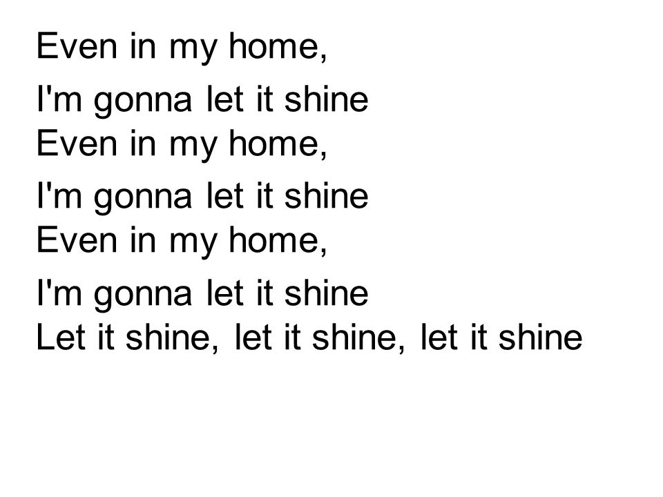 Even in my home, I m gonna let it shine Even in my home, I m gonna let it shine Let it shine, let it shine, let it shine.