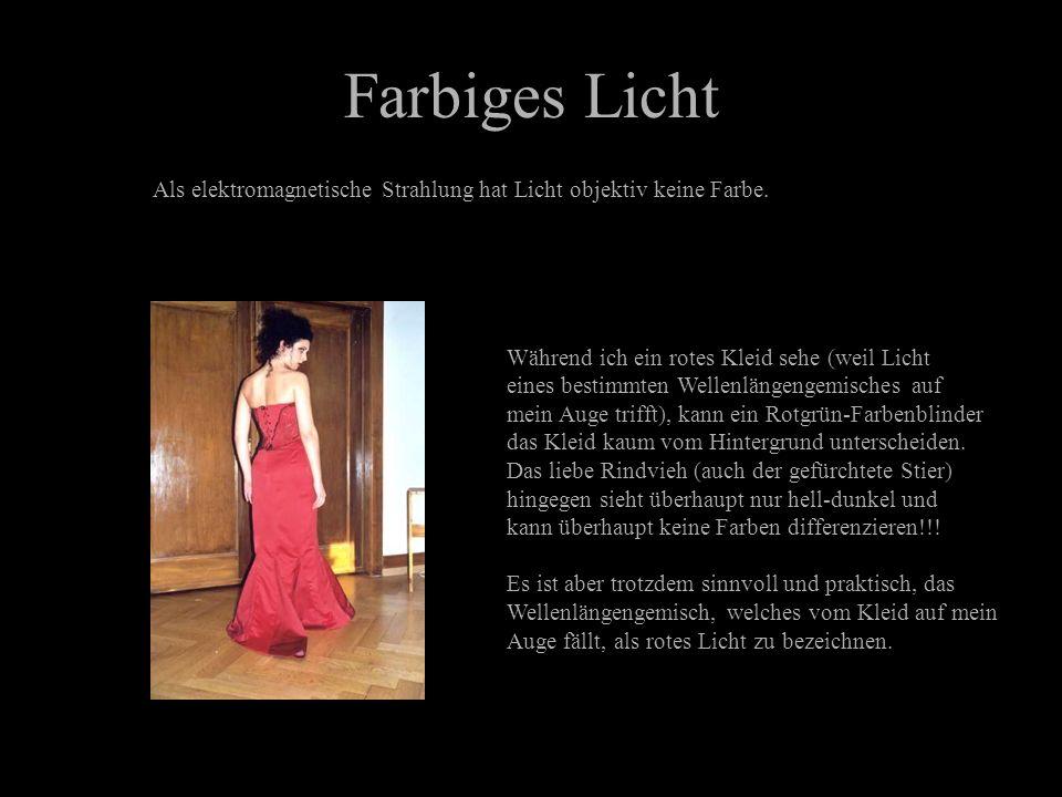 Farbiges Licht Als elektromagnetische Strahlung hat Licht objektiv keine Farbe. Während ich ein rotes Kleid sehe (weil Licht.