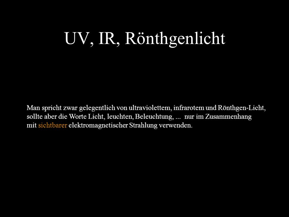 UV, IR, Rönthgenlicht Man spricht zwar gelegentlich von ultraviolettem, infrarotem und Rönthgen-Licht,