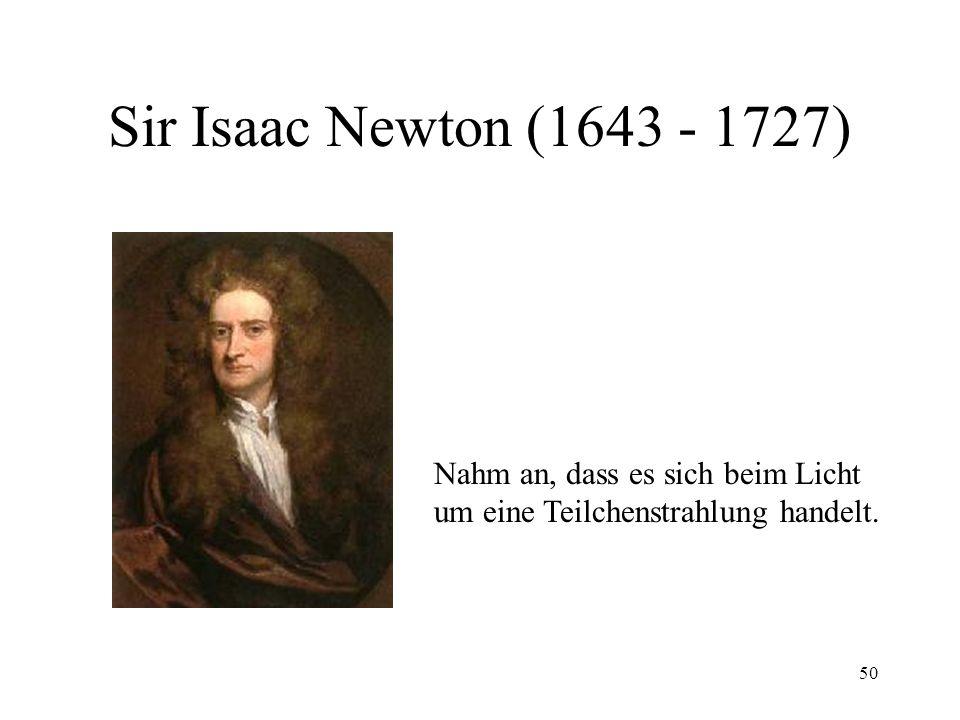 Sir Isaac Newton (1643 - 1727) Nahm an, dass es sich beim Licht
