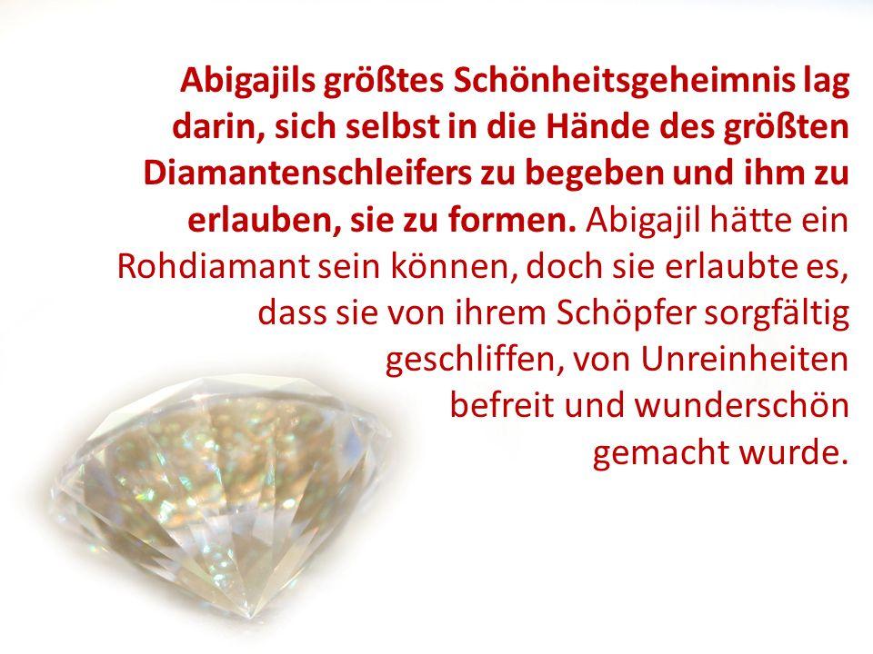 Abigajils größtes Schönheitsgeheimnis lag darin, sich selbst in die Hände des größten Diamantenschleifers zu begeben und ihm zu erlauben, sie zu formen. Abigajil hätte ein Rohdiamant sein können, doch sie erlaubte es, dass sie von ihrem Schöpfer sorgfältig geschliffen, von Unreinheiten befreit und wunderschön gemacht wurde.