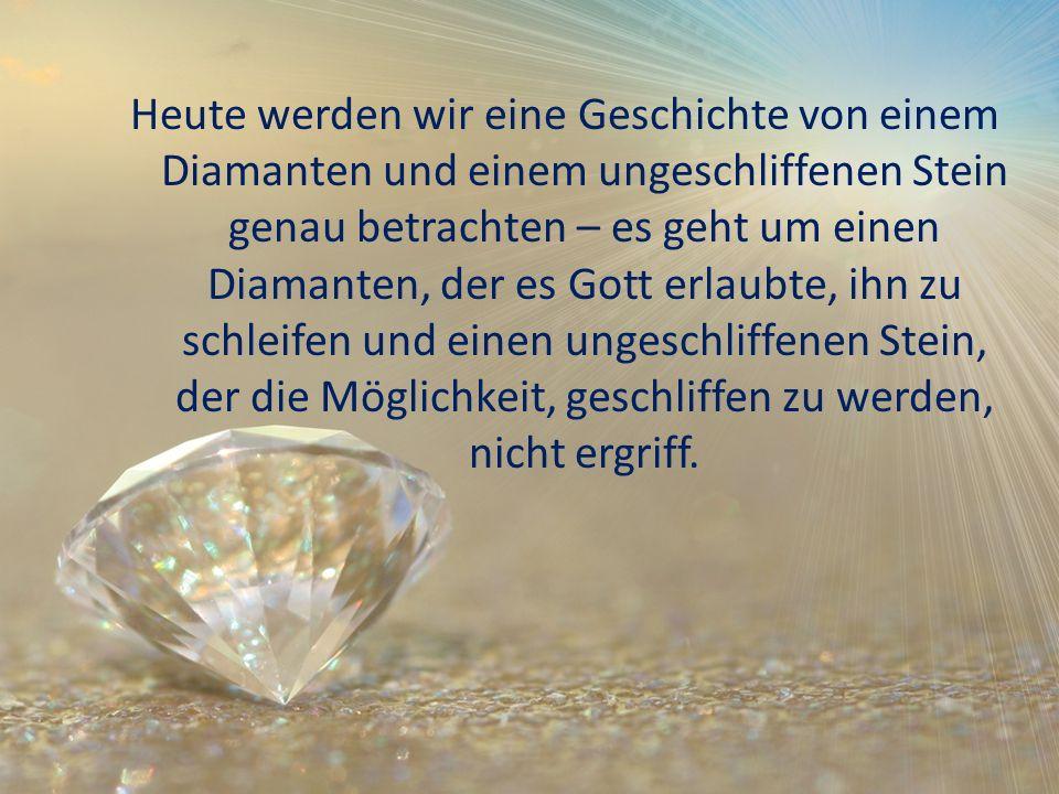 Heute werden wir eine Geschichte von einem Diamanten und einem ungeschliffenen Stein genau betrachten – es geht um einen Diamanten, der es Gott erlaubte, ihn zu schleifen und einen ungeschliffenen Stein, der die Möglichkeit, geschliffen zu werden, nicht ergriff.